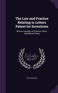 The Law and Practice Relating to Letters Patent for Inventions