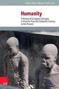 Humanity: A History of European Concepts in Practice from the Sixteenth Century to the Present