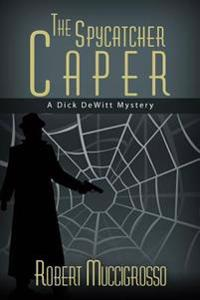 The Spycatcher Caper: A Dick DeWitt Mystery