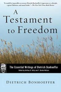 A Testament to Freedom: The Essential Writings of Dietrich Bonhoeffer