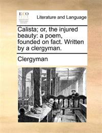 Calista; Or, the Injured Beauty: A Poem, Founded on Fact. Written by a Clergyman.