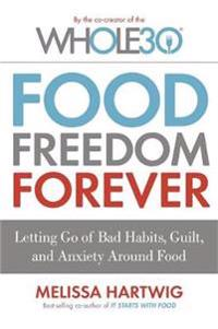 Food freedom forever - letting go of bad habits, guilt and anxiety around f