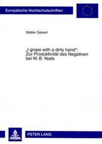 I Grope with a Dirty Hand Zur Produktivitaet Des Negativen Bei W. B. Yeats
