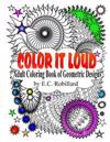 Color It Loud: Adult Coloring Book of Geometric Designs