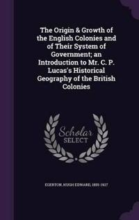 The Origin & Growth of the English Colonies and of Their System of Government; An Introduction to Mr. C. P. Lucas's Historical Geography of the British Colonies