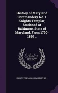 History of Maryland Commandery No. 1 Knights Templar, Stationed at Baltimore, State of Maryland, from 1790-1890 ..