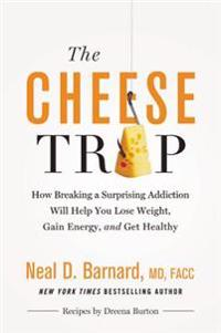 The Cheese Trap: How Breaking a Surprising Addiction Will Help You Lose Weight, Gain Energy, and Get Healthy