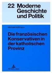Die Franzoesischen Konservativen in Der Katholischen Provinz: Parteigenese Und Politische Kultur Im Doubs (1900-1930)