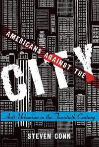 Americans Against the City: Anti-Urbanism in the Twentieth Century