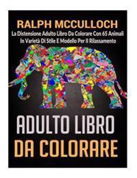 Adulto Libro Da Colorare: La Distensione Adulto Libro Da Colorare Con 65 Animali in Varieta Di Stile E Modello Per Il Rilassamento