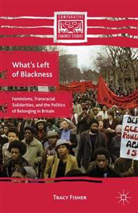 What's Left of Blackness: Feminisms, Transracial Solidarities, and the Politics of Belonging in Britain