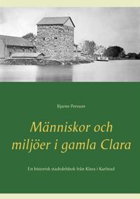 Människor och miljöer i gamla Clara: En historisk stadsdelsbok från Klara i Karlstad