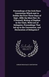 Proceedings of the Irish Race Convention Which Met in Dublin the First Three Days of Sept., 1896; The Most REV. Dr. O'Donnell, Bishop of Raphoe in the Chair, with List of Delegates, Proceedings That Led Up to the Convention, and Declaration of Delegates F