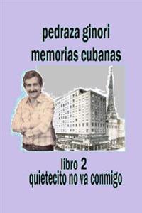 Pedraza Ginori Memorias Cubanas. Libro 2: Quietecito No Va Conmigo: Experiencias y Circunstancias de Un Director de TV y Espectaculos. Cuba 1950-1995