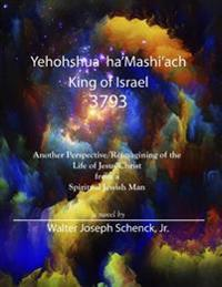 Yehohshua Ha'mashi'ach, King of Israel, 3793: Another Perspective / Reimagining of the Life and Death of Jesus Christ from a Spiritual Jewish Man
