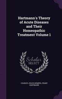 Hartmann's Theory of Acute Diseases and Their Homeopathic Treatment Volume 1