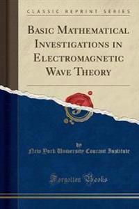 Basic Mathematical Investigations in Electromagnetic Wave Theory (Classic Reprint)