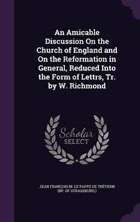 An Amicable Discussion on the Church of England and on the Reformation in General, Reduced Into the Form of Lettrs, Tr. by W. Richmond