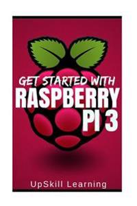 Raspberry Pi 3: Get Started with Raspberry Pi 3: A Simple Guide to Understanding and Programming Raspberry Pi 3 (Raspberry Pi 3 User G