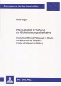 Interkulturelle Erziehung ALS Globalisierungsalternative: Interkulturalitaet Und Paedagogik in Mexiko Und Kuba Und Die Relevanz Kreativ-Kuenstlerische