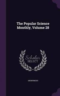 The Popular Science Monthly, Volume 28