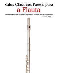 Solos Classicos Faceis Para a Flauta: Com Cancoes de Bach, Mozart, Beethoven, Vivaldi E Outros Compositores