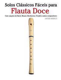Solos Classicos Faceis Para Flauta Doce: Com Cancoes de Bach, Mozart, Beethoven, Vivaldi E Outros Compositores