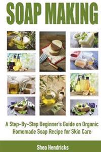 Soap Making: A Step-By-Step Beginner's Guide on Organic Homemade Soap Recipes for Skin Care