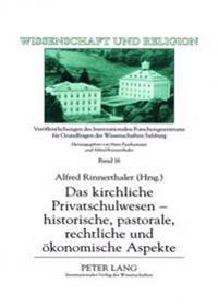 Das Kirchliche Privatschulwesen - Historische, Pastorale, Rechtliche Und Oekonomische Aspekte