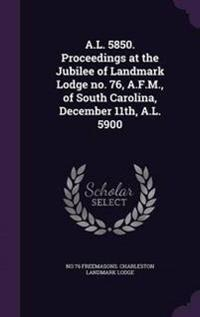 A.L. 5850. Proceedings at the Jubilee of Landmark Lodge No. 76, A.F.M., of South Carolina, December 11th, A.L. 5900