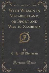 With Wilson in Matabeleland, or Sport and War in Zambesia (Classic Reprint)