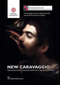 New Caravaggio: Papers Presented at the International Conferences in Uppsala and Rome 2013