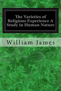 The Varieties of Religious Experience a Study in Human Nature: Being the Gifford Lectures on Natural Religion Delivered at Edinburgh in 1901-1902