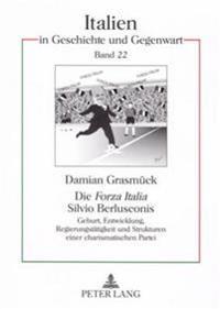 Die «forza Italia» Silvio Berlusconis: Geburt, Entwicklung, Regierungstaetigkeit Und Strukturen Einer Charismatischen Partei