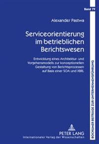Serviceorientierung Im Betrieblichen Berichtswesen: Entwicklung Eines Architektur- Und Vorgehensmodells Zur Konzeptionellen Gestaltung Von Berichtspro