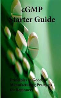 Cgmp Starter Guide: Principles in Good Manufacturing Practices for Begineers
