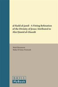 Al-Radd Al-Jamīl - A Fitting Refutation of the Divinity of Jesus: Attributed to ABū Ḥāmid Al-Ghazālī