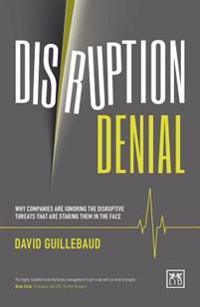 Disruption Denial: Why Companies Are Ignoring the Disruptive Threats That Are Staring Them in the Face