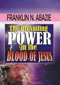 The Prevailing Power in the Blood of Jesus: Blood of Jesus