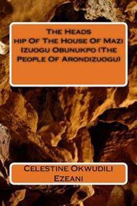 The Headship of the House of Mazi Izuogu Obunukpo (the People of Arondizuogu)