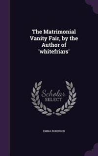 The Matrimonial Vanity Fair, by the Author of 'Whitefriars'