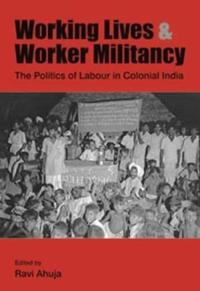 Working Lives and Worker Militancy - The Politics of Labour in Colonial India