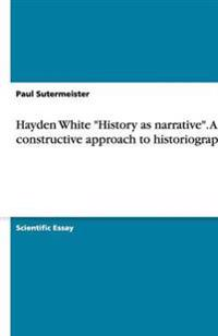 Hayden White, History as Narrative: A Constructive Approach to Historiography