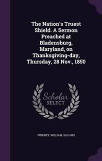 The Nation's Truest Shield. a Sermon Preached at Bladensburg, Maryland, on Thanksgiving-Day, Thursday, 28 Nov., 1850