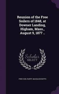 Reunion of the Free Soilers of 1848, at Downer Landing, Higham, Mass., August 9, 1877 ..