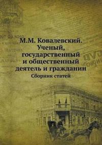 M.M. Kovalevskij. Uchenyj, Gosudarstvennyj I Obschestvennyj Deyatel I Grazhdanin Sbornik Statej
