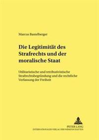 Die Legitimitaet Des Strafrechts Und Der «moralische Staat»: Utilitaristische Und Retributivistische Strafrechtsbegruendung Und Die Rechtliche Verfass
