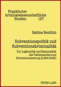 Subventionspolitik Und Subventionskriminalitaet: Zur Legitimitaet Und Rationalitaet Des Tatbestandes Zum Subventionsbetrug (§ 264 Stgb)