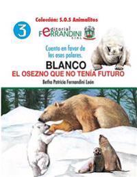 Blanco. El Osezno Que No Tenia Futuro: Cuento En Favor de Los Osos Polares