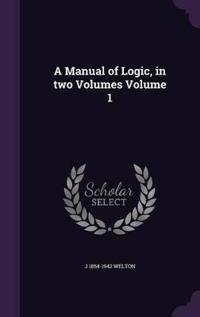 A Manual of Logic, in Two Volumes Volume 1